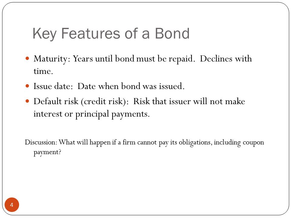 Key Features of a Bond Maturity: Years until bond must be repaid. Declines with time. Issue date: Date when bond was issued.
