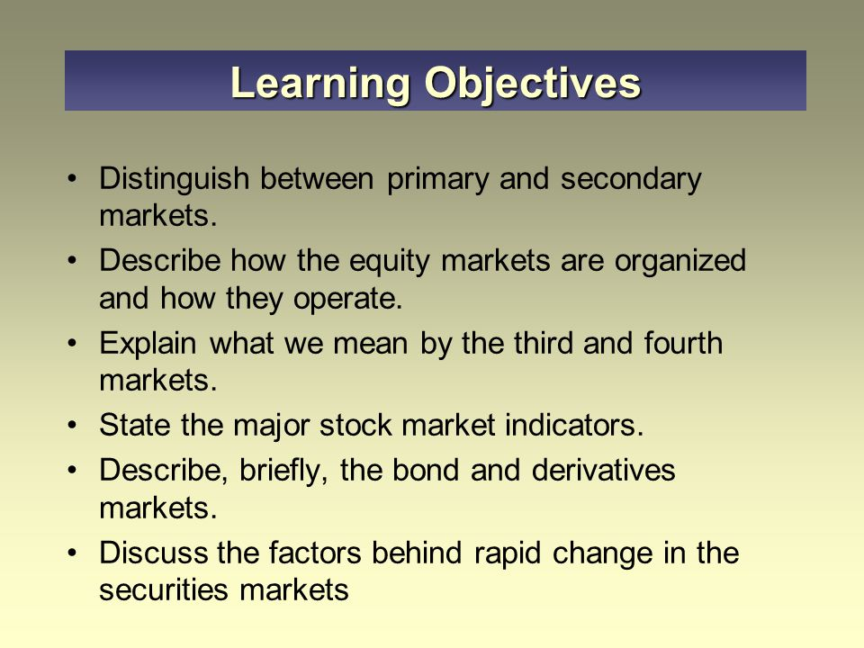 Learning Objectives Distinguish between primary and secondary markets.