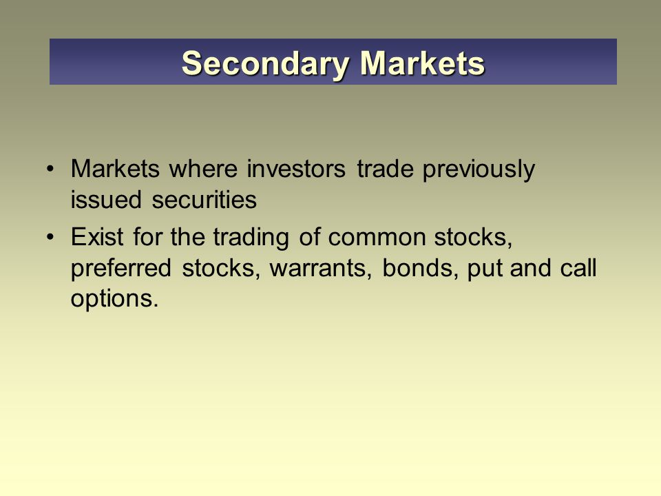 Secondary Markets Markets where investors trade previously issued securities.