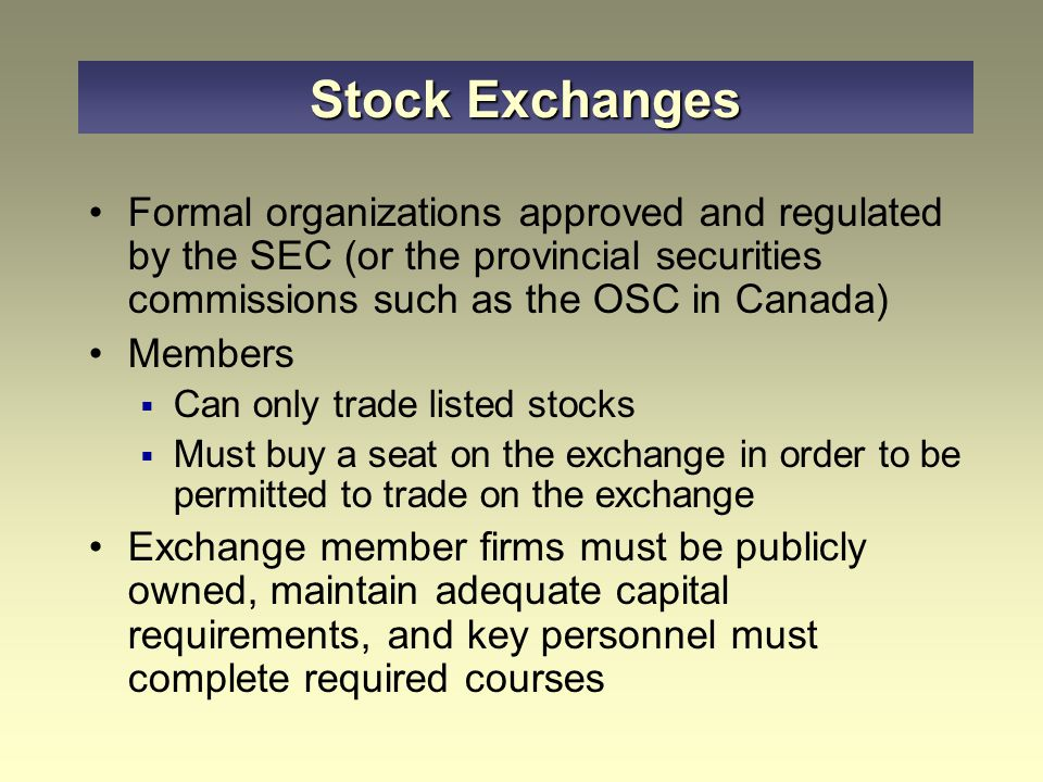 Stock Exchanges Formal organizations approved and regulated by the SEC (or the provincial securities commissions such as the OSC in Canada)