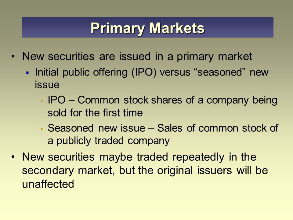Primary Markets New securities are issued in a primary market