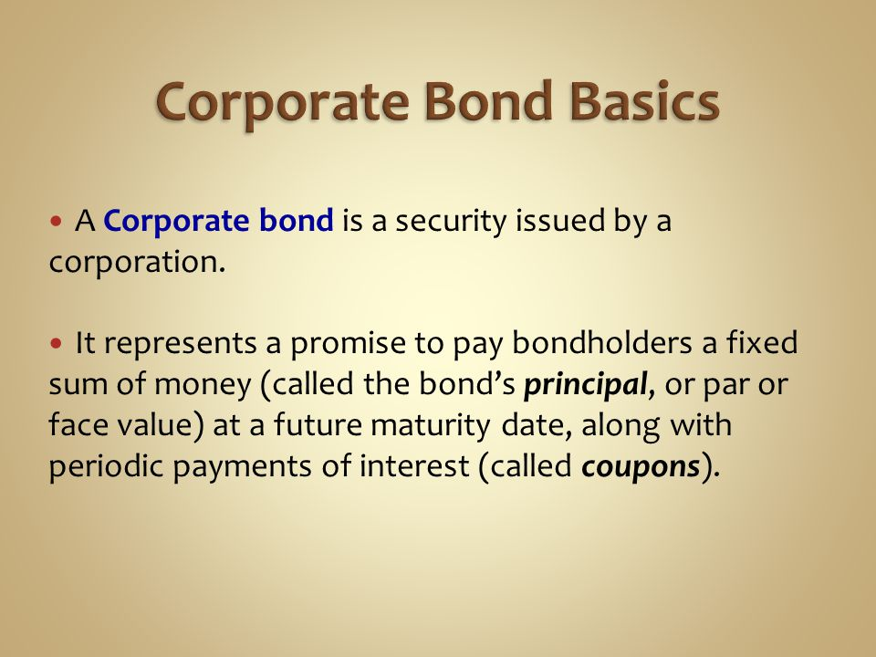 Corporate Bond Basics A Corporate bond is a security issued by a corporation.