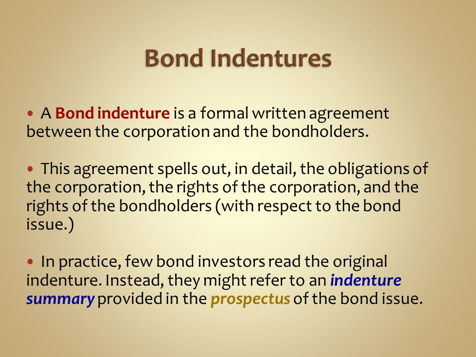 Bond Indentures A Bond indenture is a formal written agreement between the corporation and the bondholders.