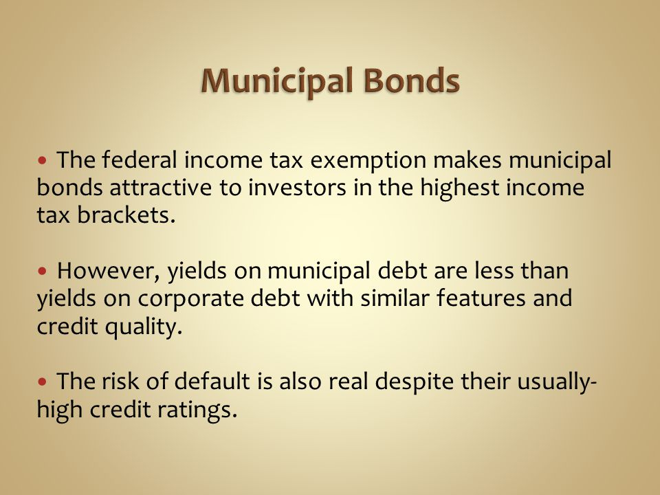 Municipal Bonds The federal income tax exemption makes municipal bonds attractive to investors in the highest income tax brackets.