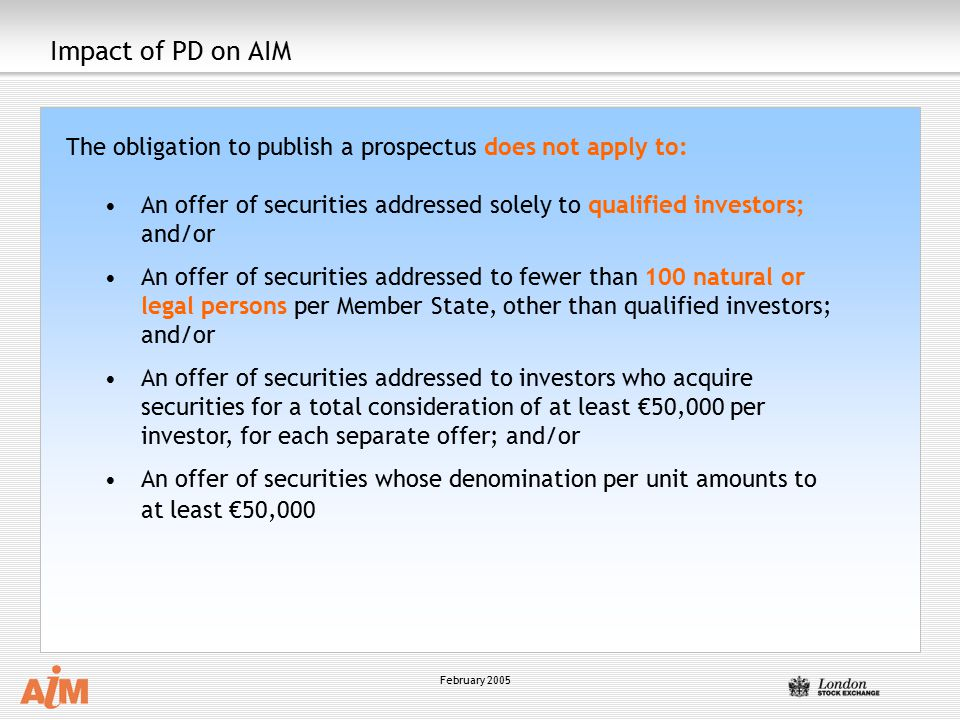 Impact of PD on AIM The obligation to publish a prospectus does not apply to: An offer of securities addressed solely to qualified investors; and/or.