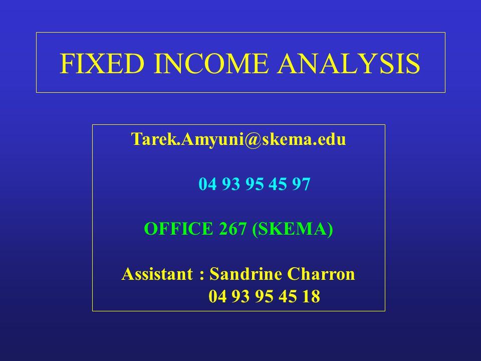 FIXED INCOME ANALYSIS Tarek.Amyuni@skema.edu 04 93 95 45 97 OFFICE 267 (SKEMA) Assistant : Sandrine Charron 04 93 95 45 18.