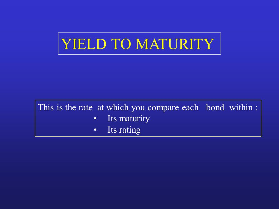 YIELD TO MATURITY This is the rate at which you compare each bond within : Its maturity.