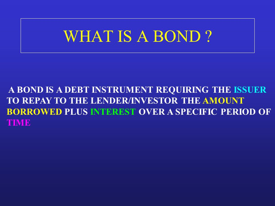 WHAT IS A BOND A BOND IS A DEBT INSTRUMENT REQUIRING THE ISSUER