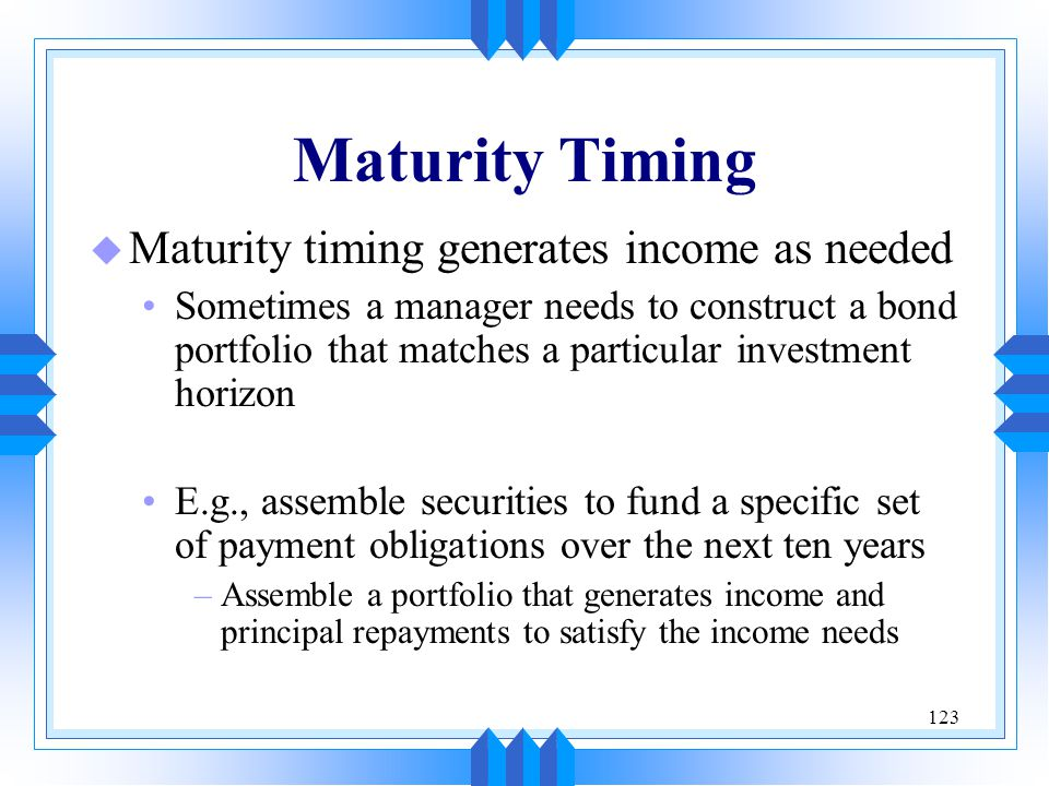 Maturity Timing Maturity timing generates income as needed