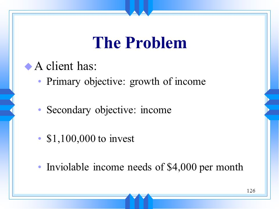 The Problem A client has: Primary objective: growth of income