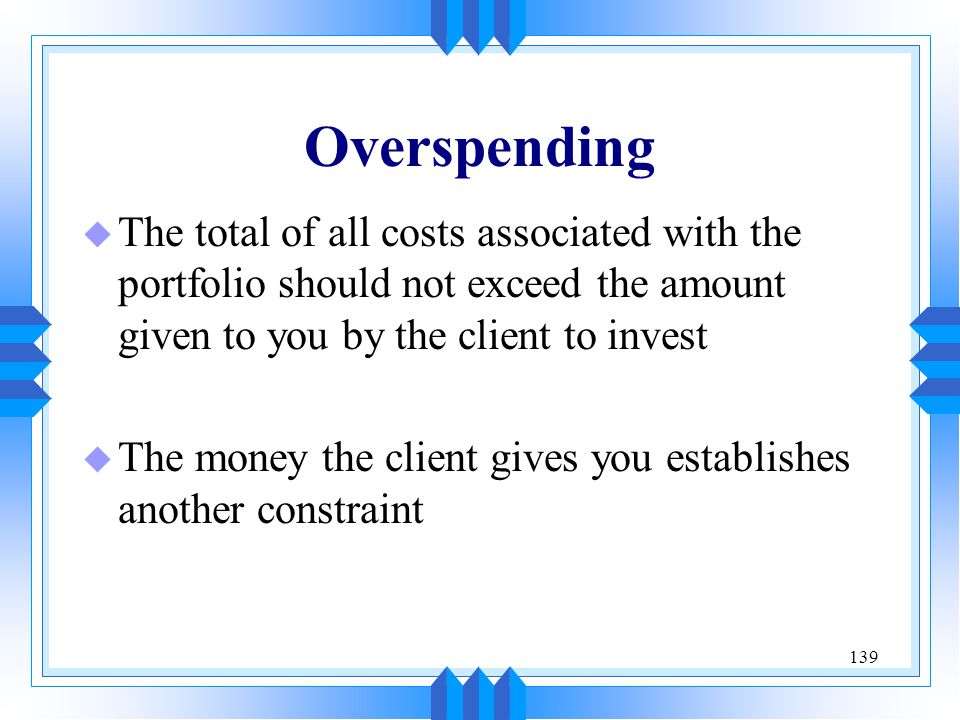 Overspending The total of all costs associated with the portfolio should not exceed the amount given to you by the client to invest.