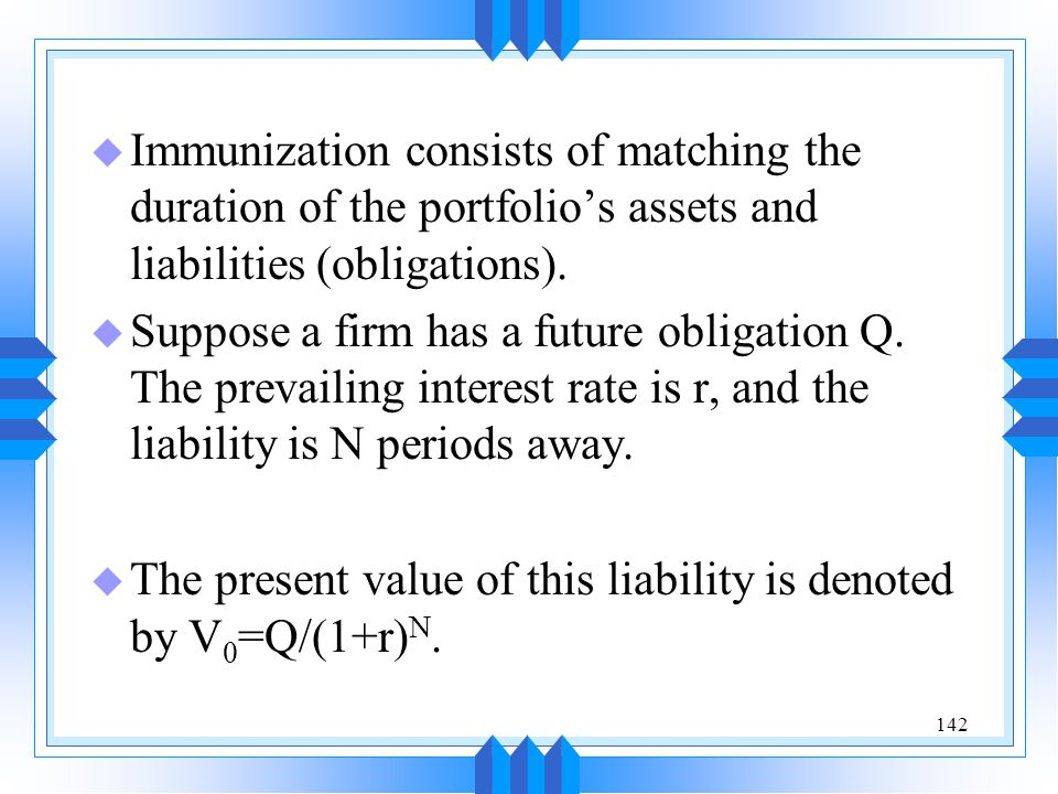 Immunization consists of matching the duration of the portfolio's assets and liabilities (obligations).