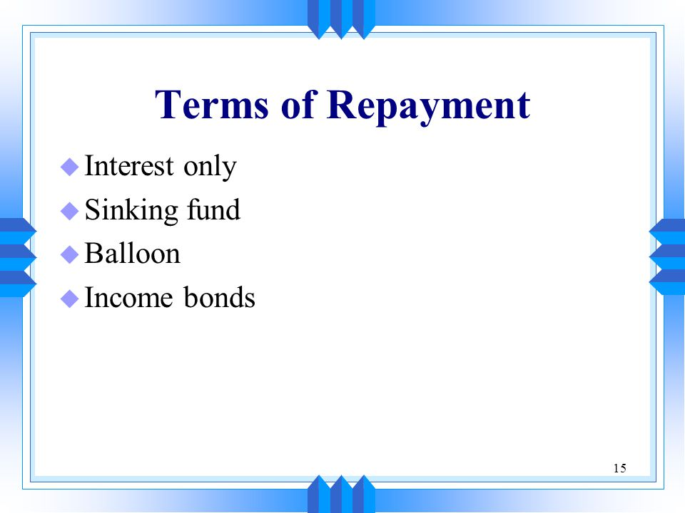 Terms of Repayment Interest only Sinking fund Balloon Income bonds