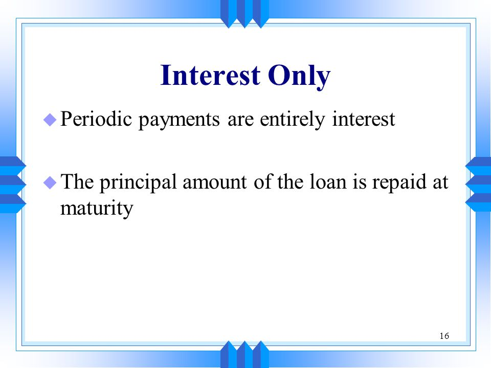 Interest Only Periodic payments are entirely interest