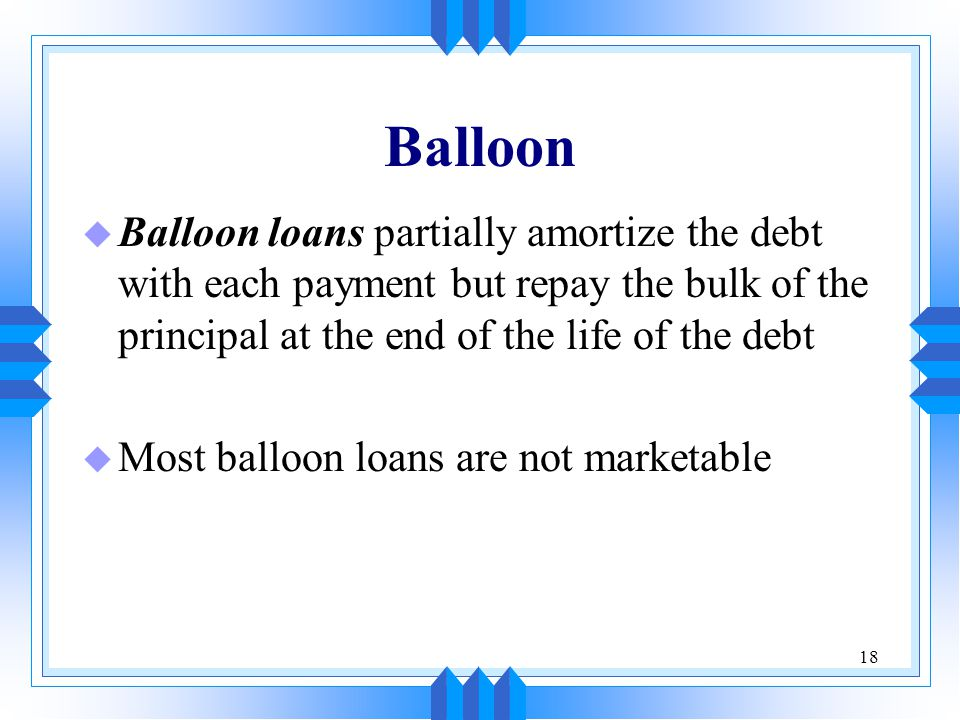 Balloon Balloon loans partially amortize the debt with each payment but repay the bulk of the principal at the end of the life of the debt.