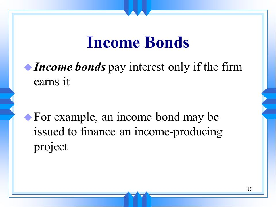 Income Bonds Income bonds pay interest only if the firm earns it
