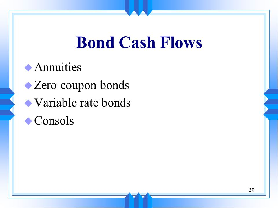 Bond Cash Flows Annuities Zero coupon bonds Variable rate bonds