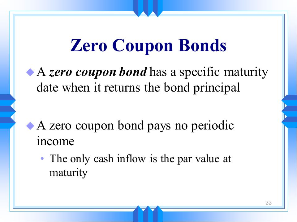 Zero Coupon Bonds A zero coupon bond has a specific maturity date when it returns the bond principal.