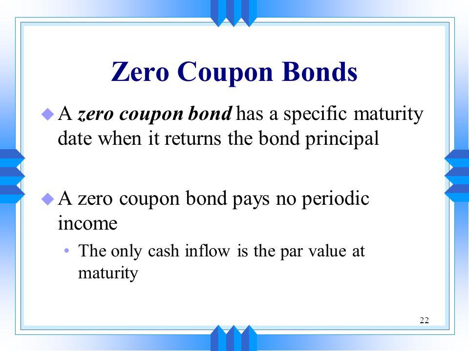 Zero Coupon Bonds A zero coupon bond has a specific maturity date when it returns the bond principal.