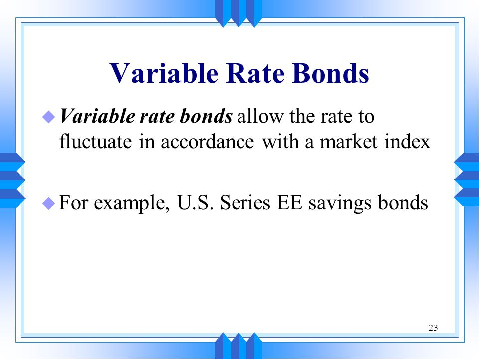 Variable Rate Bonds Variable rate bonds allow the rate to fluctuate in accordance with a market index.