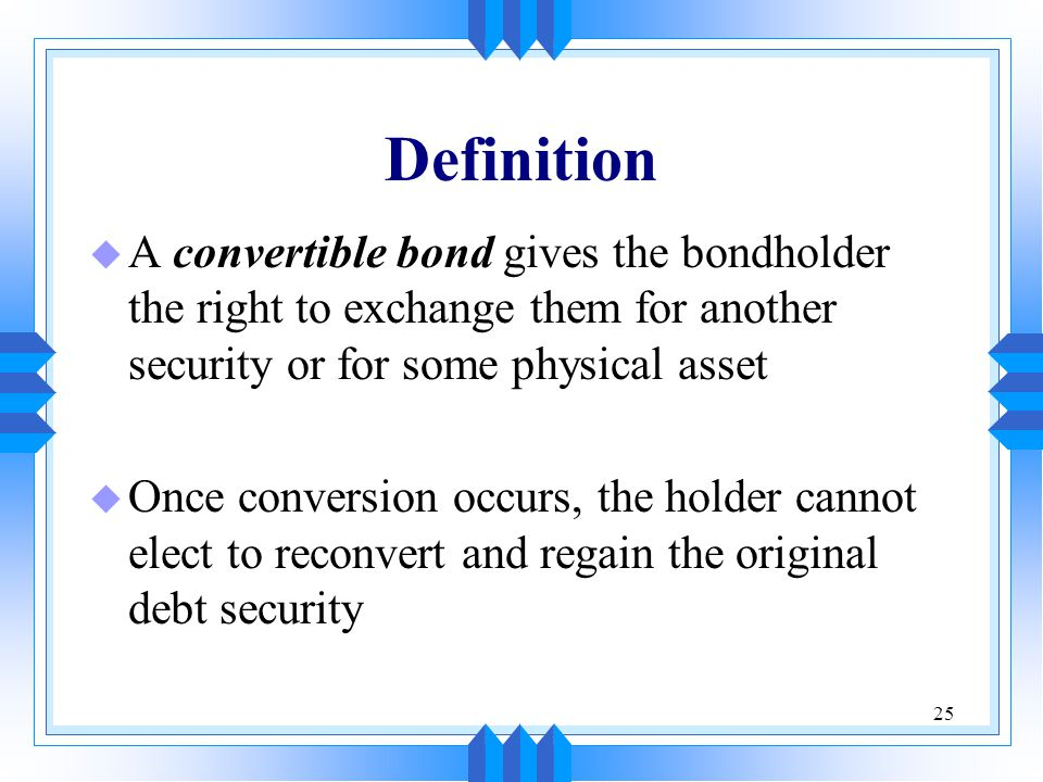 Definition A convertible bond gives the bondholder the right to exchange them for another security or for some physical asset.