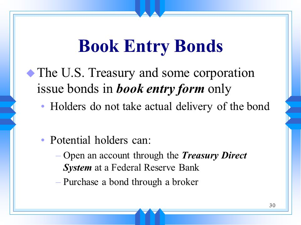 Book Entry Bonds The U.S. Treasury and some corporation issue bonds in book entry form only. Holders do not take actual delivery of the bond.