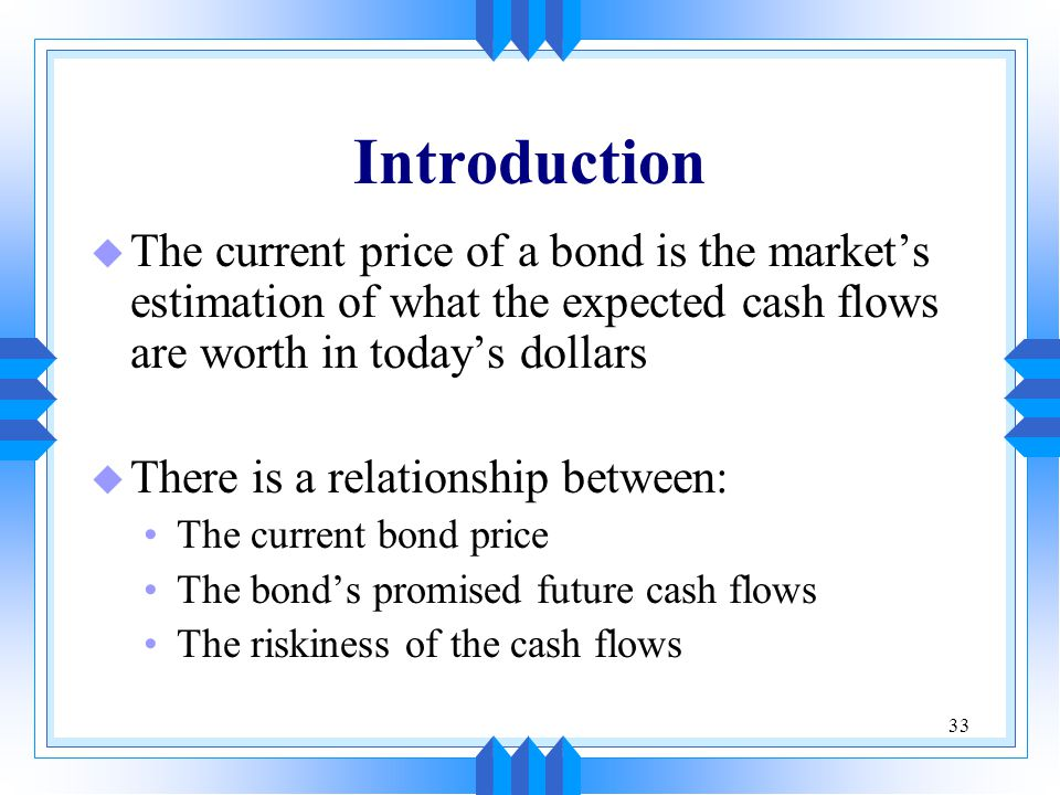 Introduction The current price of a bond is the market's estimation of what the expected cash flows are worth in today's dollars.