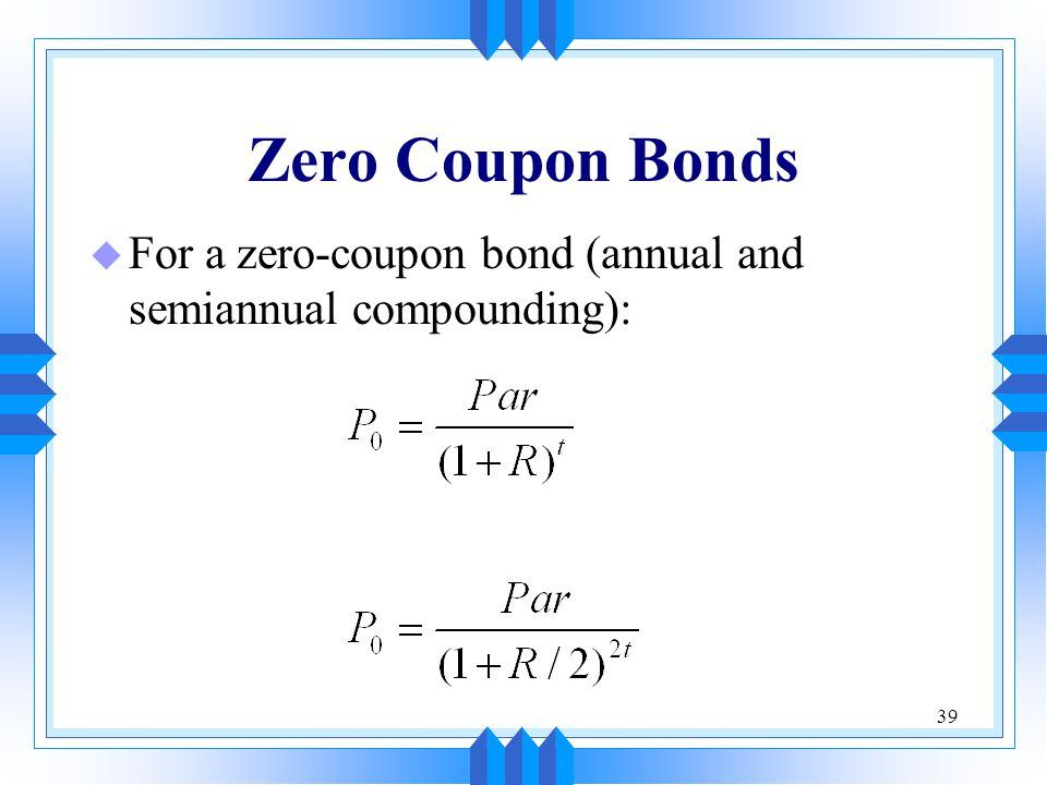 Zero Coupon Bonds For a zero-coupon bond (annual and semiannual compounding):