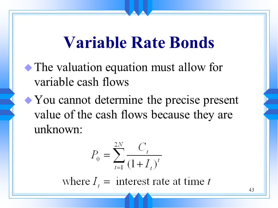 Variable Rate Bonds The valuation equation must allow for variable cash flows.