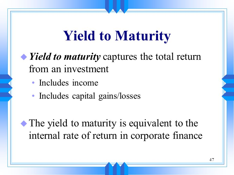 Yield to Maturity Yield to maturity captures the total return from an investment. Includes income.