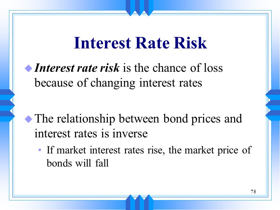 Interest Rate Risk Interest rate risk is the chance of loss because of changing interest rates.