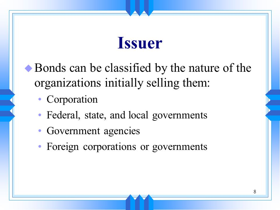 Issuer Bonds can be classified by the nature of the organizations initially selling them: Corporation.