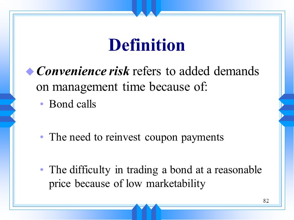 Definition Convenience risk refers to added demands on management time because of: Bond calls. The need to reinvest coupon payments.