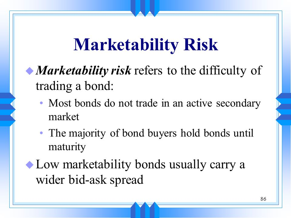 Marketability Risk Marketability risk refers to the difficulty of trading a bond: Most bonds do not trade in an active secondary market.