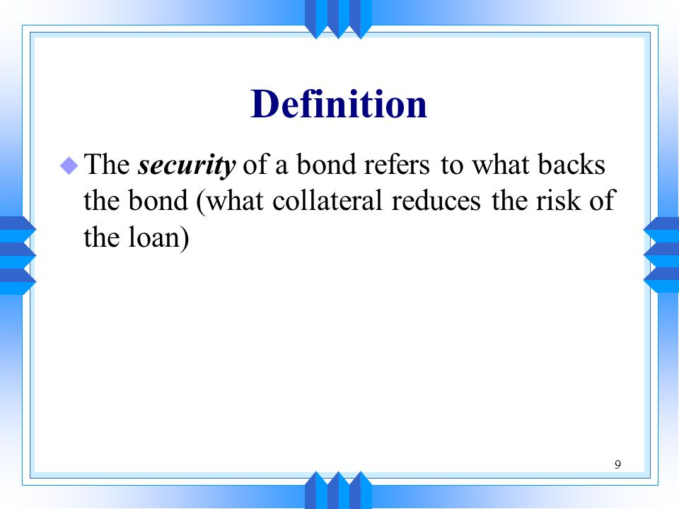 Definition The security of a bond refers to what backs the bond (what collateral reduces the risk of the loan)