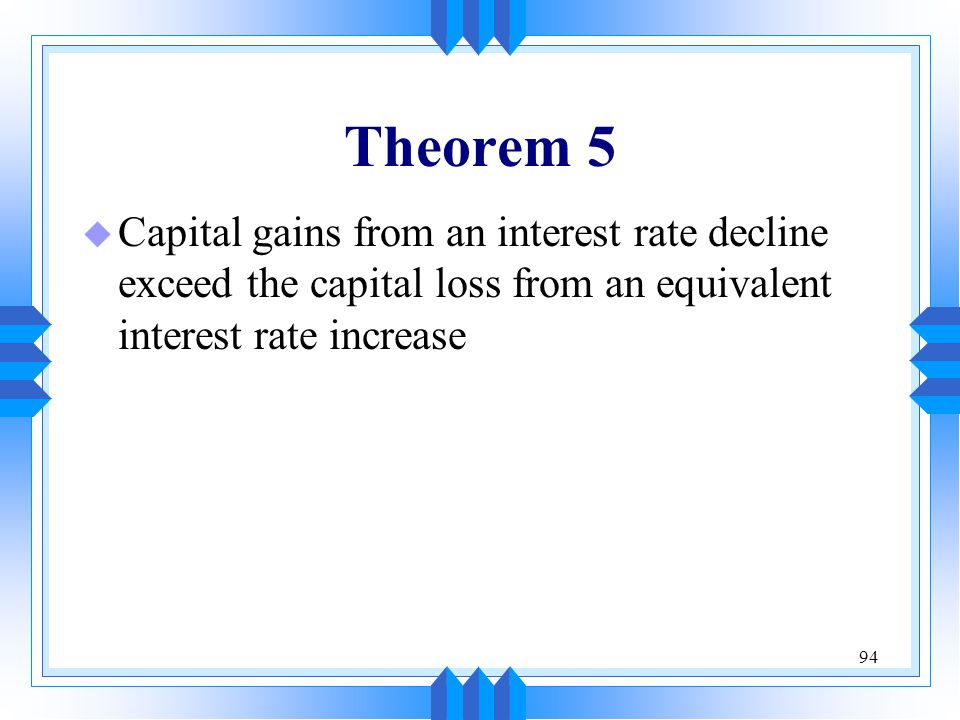 Theorem 5 Capital gains from an interest rate decline exceed the capital loss from an equivalent interest rate increase.