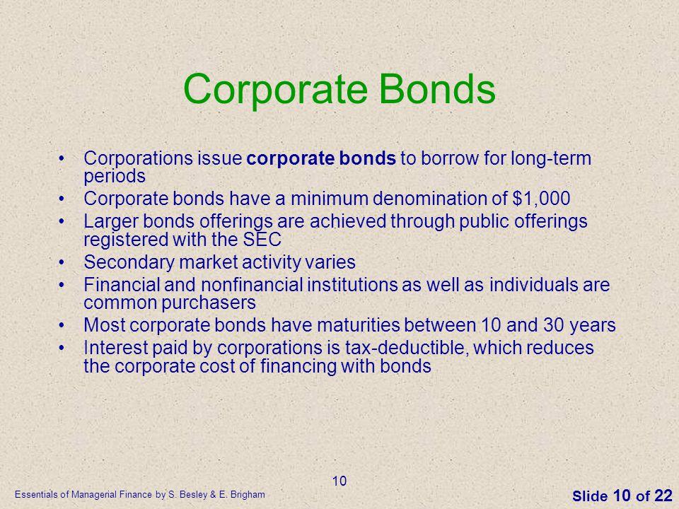 Corporate Bonds Corporations issue corporate bonds to borrow for long-term periods. Corporate bonds have a minimum denomination of $1,000.