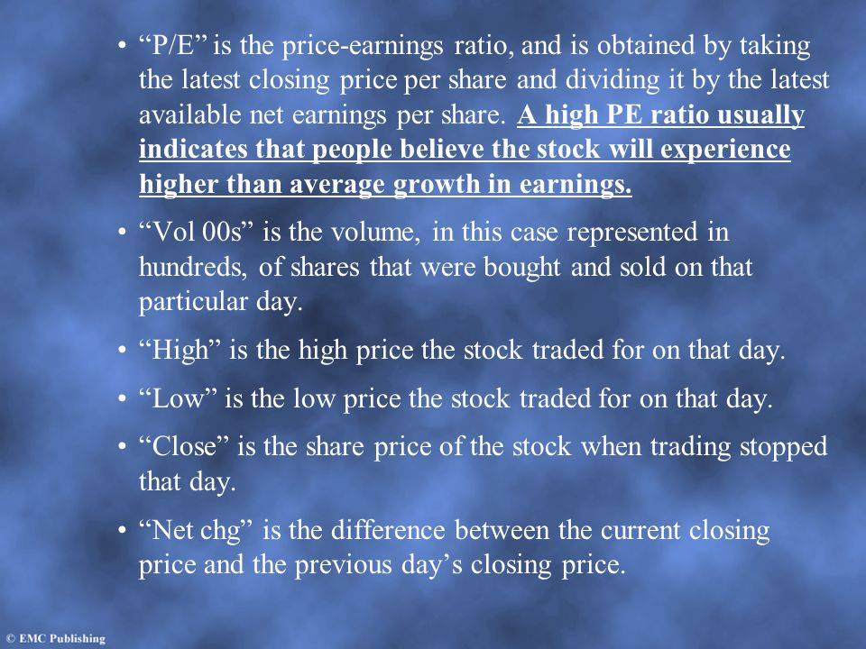 P/E is the price-earnings ratio, and is obtained by taking the latest closing price per share and dividing it by the latest available net earnings per share. A high PE ratio usually indicates that people believe the stock will experience higher than average growth in earnings.