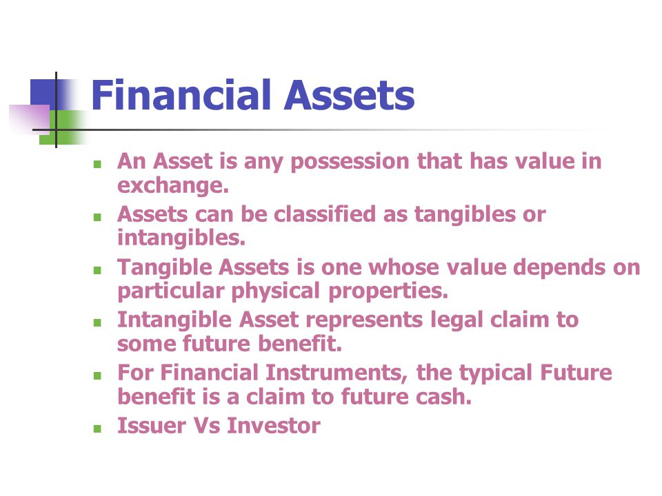 Financial Assets An Asset is any possession that has value in exchange. Assets can be classified as tangibles or intangibles.