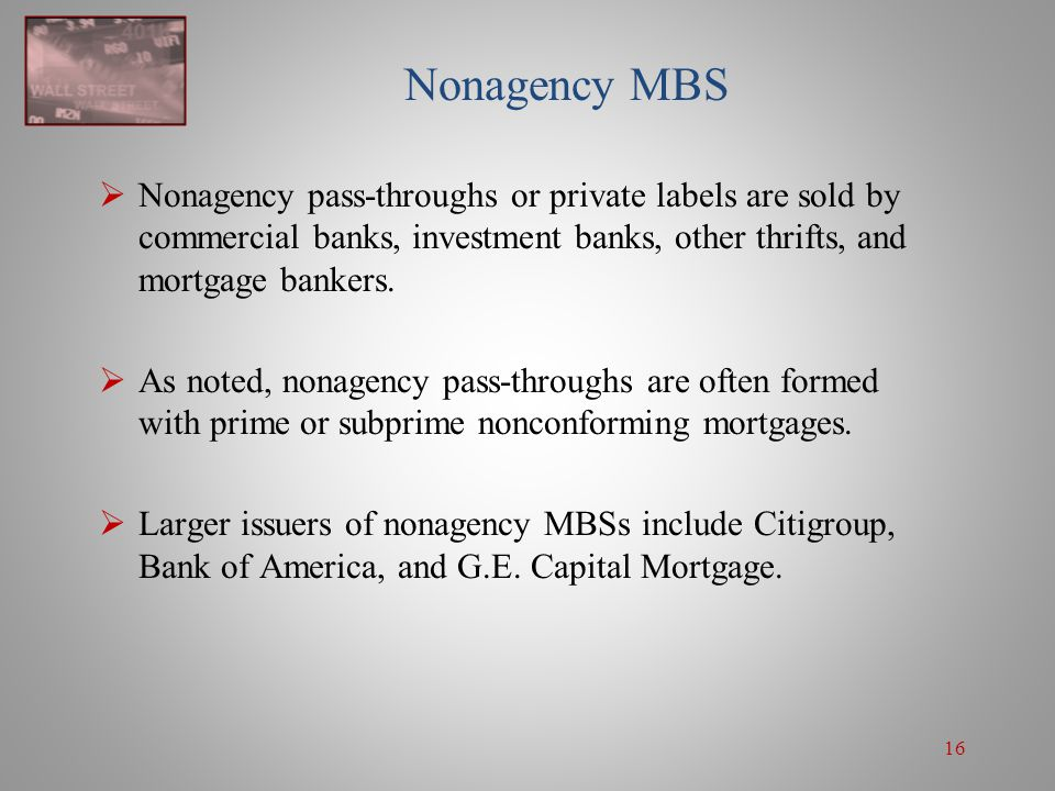 Nonagency MBS Nonagency pass-throughs or private labels are sold by commercial banks, investment banks, other thrifts, and mortgage bankers.