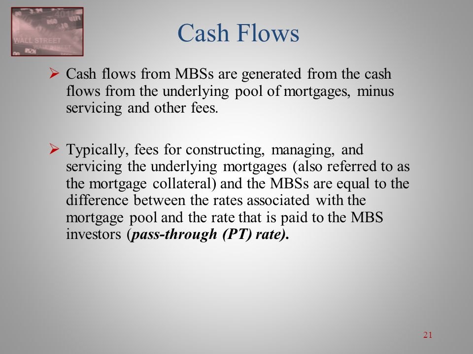 Cash Flows Cash flows from MBSs are generated from the cash flows from the underlying pool of mortgages, minus servicing and other fees.