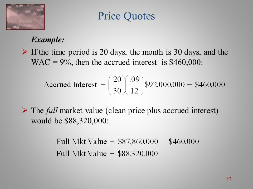 Price Quotes Example: If the time period is 20 days, the month is 30 days, and the WAC = 9%, then the accrued interest is $460,000:
