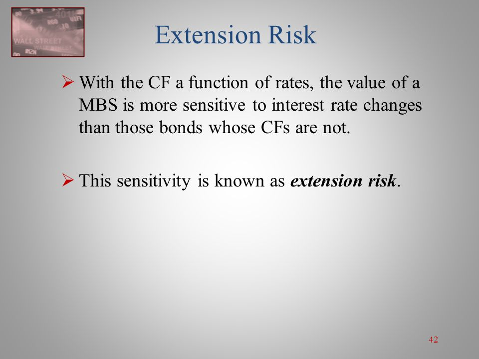 Extension Risk With the CF a function of rates, the value of a MBS is more sensitive to interest rate changes than those bonds whose CFs are not.