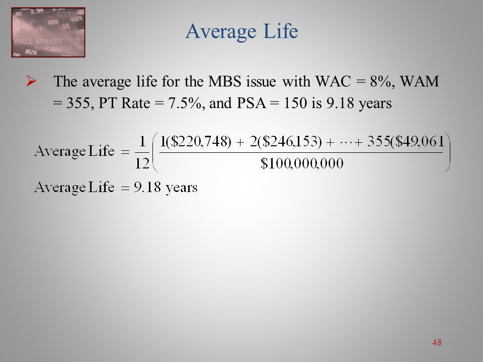 Average Life The average life for the MBS issue with WAC = 8%, WAM = 355, PT Rate = 7.5%, and PSA = 150 is 9.18 years.