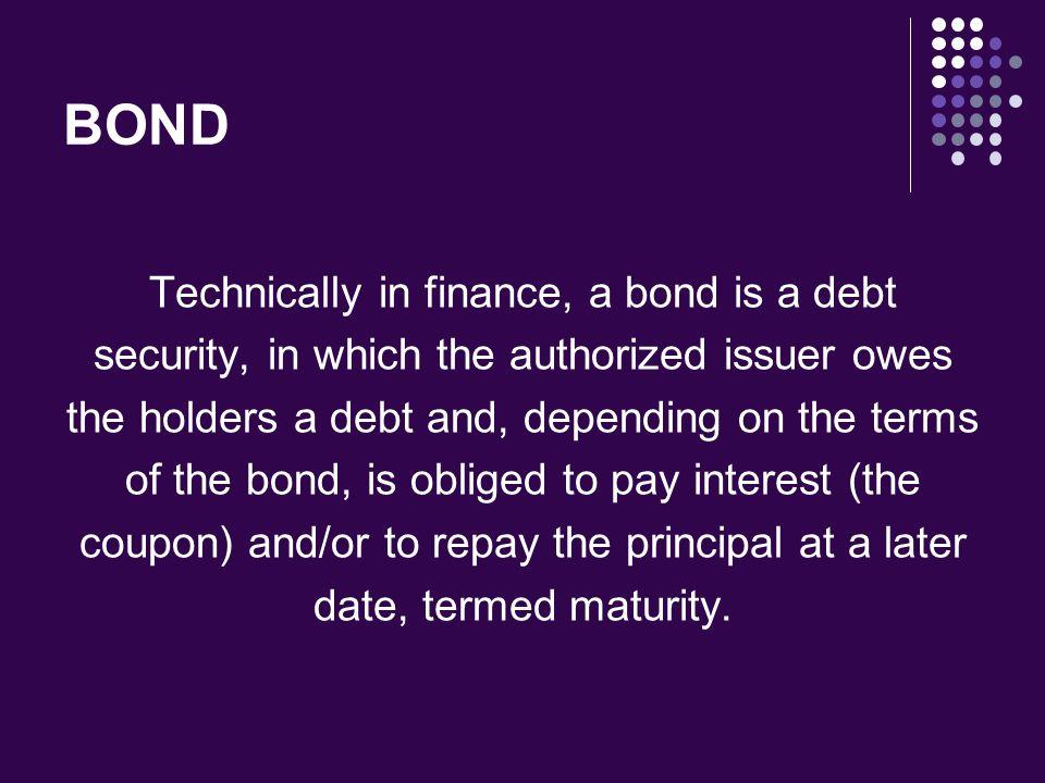 BOND Technically in finance, a bond is a debt