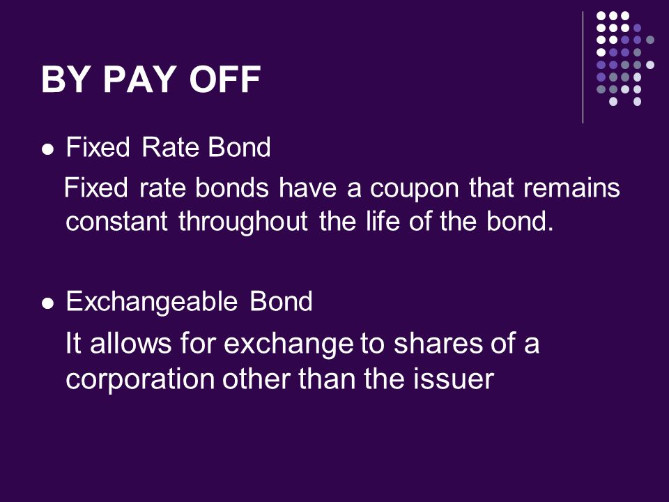 BY PAY OFF Fixed Rate Bond Fixed rate bonds have a coupon that remains constant throughout the life of the bond.