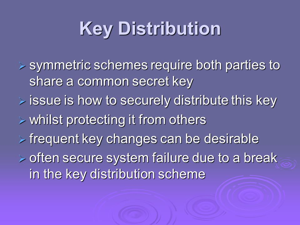 Key Distribution symmetric schemes require both parties to share a common secret key. issue is how to securely distribute this key.