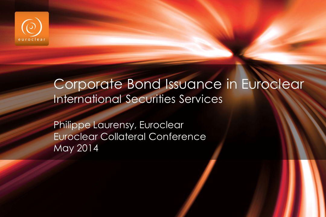 Corporate Bond Issuance in Euroclear International Securities Services Philippe Laurensy, Euroclear Euroclear Collateral Conference May 2014