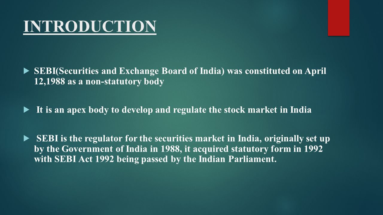 INTRODUCTION SEBI(Securities and Exchange Board of India) was constituted on April 12,1988 as a non-statutory body.