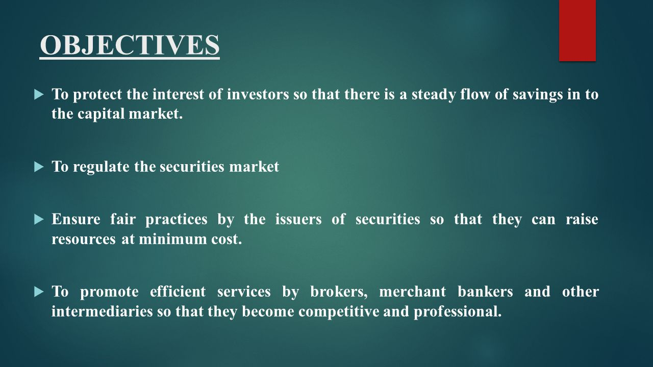 OBJECTIVES To protect the interest of investors so that there is a steady flow of savings in to the capital market.